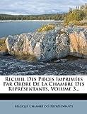 Recueil des Pièces Imprimées Par Ordre de la Chambre des Représentants, Volume 3..., , 1275279163