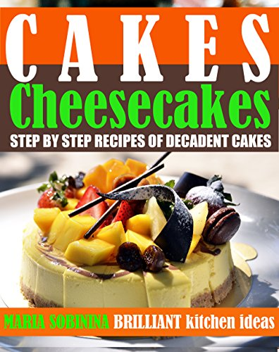 Cakes: Cheesecakes– Step by Step Recipes of Decadent Cakes (Cookbook: Bake the Cake Book 3) by Maria Sobinina