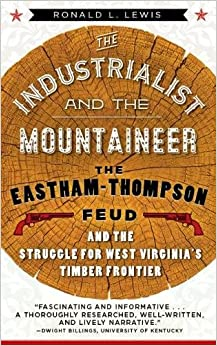 Book The Industrialist and the Mountaineer: The Eastham-Thompson Feud and the Struggle for West Virginia's Timber Frontier (WEST VIRGINIA & APPALACHIA)