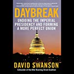 Daybreak: Undoing the Imperial Presidency and Forming a More Perfect Union | David Swanson