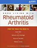 Good Living with Rheumatoid Arthritis: Find the Tools You Need to Ease Pain, Reduce Joint Damage (Arthritis Foundation's Guide to Good Living)