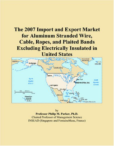 The 2007 Import and Export Market for Aluminum Stranded Wire, Cable, Ropes, and Plaited Bands Excluding Electrically Insulated in United - Aluminum Stranded Wire