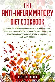 THE ANTI-INFLAMMATORY  DIET COOKBOOK: A Complete Guide for Reducing Inflammation and Restoring Your Health. The Best Anti-Inflammatory Foods and Foods to Avoid.  101 Easy, Healthy and Tasty Recipes