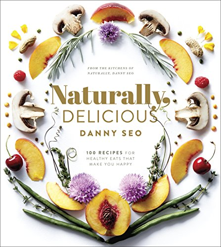 Naturally, Delicious: 100 Recipes for Healthy Eats That Make You Happy by Danny Seo