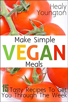 Make Simple Vegan Meals: 15 Tasty Recipes to Get You through the Week! by [Youngton, Healy]