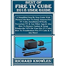 BEST OF FIRE TV CUBE 2018 User Guide:  Simplified Step By Step Guide With Pictures On How To Setup Amazon Fire TV Cube, Installation Of Kodi, Terrarium TV & Any Other App & Also How To Restart...