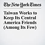 Taiwan Works to Keep Its Central America Friends (Among Its Few) | Elisabeth Malkin