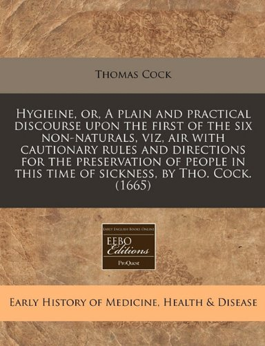 Download Hygieine, or, A plain and practical discourse upon the first of the six non-naturals, viz, air with cautionary rules and directions for the ... this time of sickness, by Tho. Cock. (1665) ebook