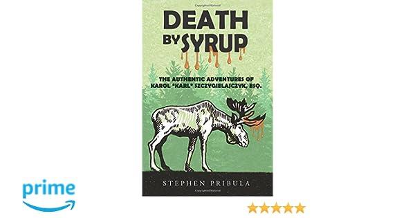 """Death By Syrup: The Authentic Adventures of Karol """"Karl"""" Szczygielajczyk, Esq."""