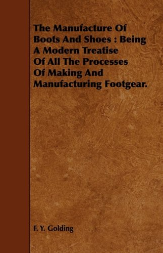 The Manufacture Of Boots And Shoes: Being A Modern Treatise Of All The Processes Of Making And Manufacturing Footgear. pdf