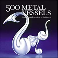 500 Metal Vessels: Contemporary Explorations of Containment (500 Series)