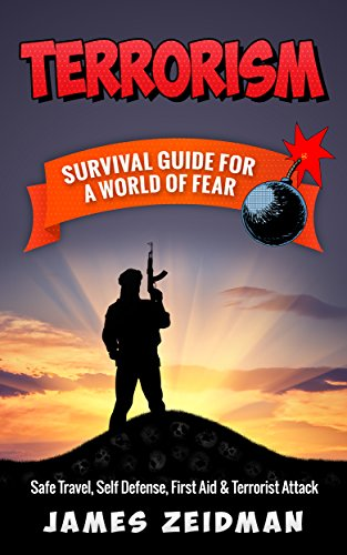 TERRORISM: SURVIVAL GUIDE FOR A WORLD OF FEAR - Safe Travel, Self Defense, First Aid & Terrorist Attack by [Zeidman, James]