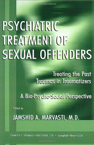 Psychiatric Treatment of Sexual Offenders: Treating the Past Traumas in Traumatizers:A Bio-Psycho-Social Perspective (Am