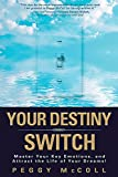 Your Destiny Switch: Master Your Key Emotions, and Attract the Life of Your Dreams
