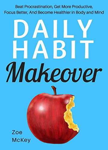 Daily Habit Makeover: Beat Procrastination, Get More Productive, Focus Better, And Become Healthier in Body and Mind cover