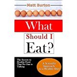 What Should I Eat? The Secrets to Healthy Food That No One is Talking About and a Scientific Approach to a Healthy Diet
