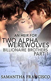 An Heir for Two Alpha Werewolves - Part 1: Billionaire Brothers by [Francisco, Sam, Francisco, Samantha]