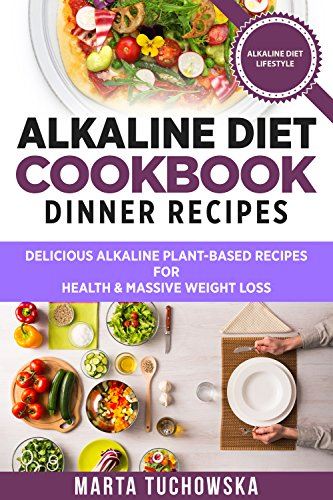 Alkaline Diet Cookbook: Dinner Recipes: Delicious Alkaline Plant-Based Recipes for Health & Massive Weight Loss (Alkaline Recipes, Plant Based Cookbook, Nutrition Book 3) by Marta Tuchowska