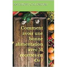 Comment avoir une bonne alimentation avec 51 recettes en Or ? (livre de cuisine) (French Edition)