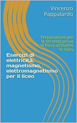 Esercizi di elettricità, magnetismo, elettromagnetismo per il liceo: Preparazione per la seconda prova di fisica all'esame di stato (Italian Edition)