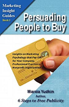 Persuading People to Buy: Insights on Marketing Psychology That Pay Off for Your Company, Professional Practice or Nonprofit Organization (Marketing Insight Guides Book 1) by [Yudkin, Marcia]