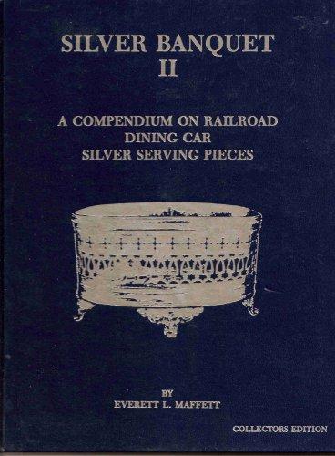 Silver Banquet II: A Compendium on Railroad Dining Car Silver Serving Pieces (Serving Silver Pieces)