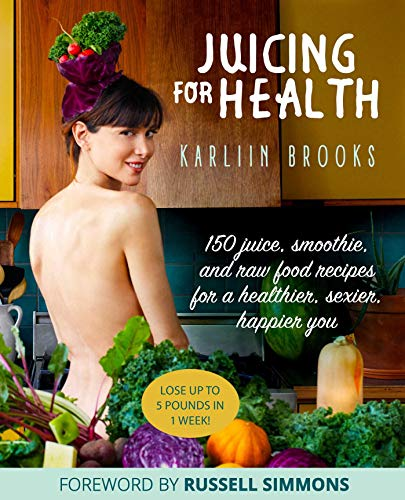 Juicing for Health: 150 Juice, Smoothie, and Raw Food Recipes for a Healthier, Sexier, Happier You by Karliin Brooks