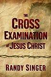 The Cross Examination of Jesus Christ, Randy D. Singer, 1400071674