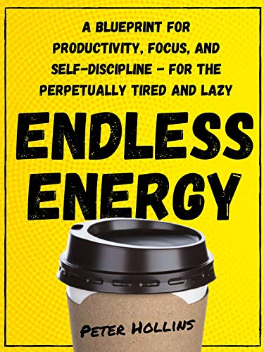 Endless Energy: A Blueprint for Productivity, Focus, and Self-Discipline - for the Perpetually Tired and Lazy (Think Smarter, Not Harder Book 2) by [Hollins, Peter]