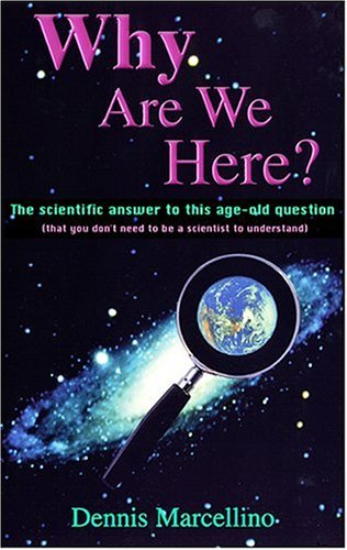 Why Are We Here?: The Scientific Answer to This Age-Old Question(That You Don't Need to Be a  Scientist to Understand)