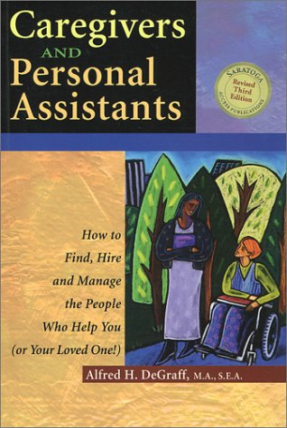 Caregivers and Personal Assistants: How to Find, Hire and Manage the People Who Help You (Or Your Loved One!)