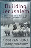 Front cover for the book Building Jerusalem: The Rise and Fall of the Victorian City by Tristram Hunt