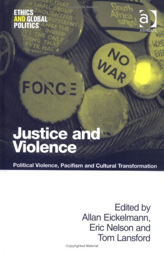 Justice And Violence: Political Violence, Pacifism And Cultural Transformation (Ethics And Global Politics)