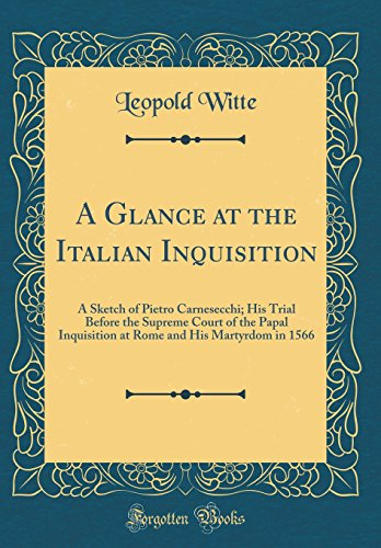 A Glance at the Italian Inquisition: A Sketch of Pietro Carnesecchi; His Trial Before the Supreme Court of the Papal Inquisition at Rome and His Martyrdom in 1566 (Classic Reprint) by Forgotten Books