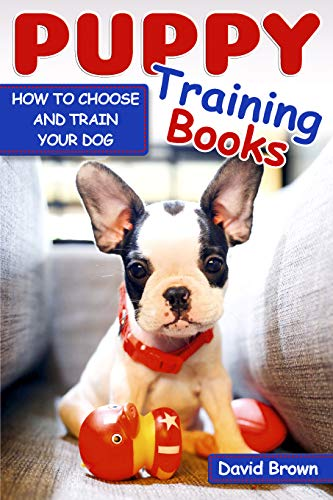 PUPPY TRAINING BOOKS: HOW TO CHOOSE AND TRAIN YOUR DOG (puppy sleep training, dog books for adults, dog lessons, dog intelligence, dog facts)