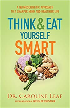 Think and Eat Yourself Smart: A Neuroscientific Approach to a Sharper Mind and Healthier Life by [Leaf, Dr. Caroline]