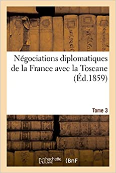 Négociations diplomatiques de la France avec la Toscane. Tome 3 (Sciences Sociales) (French Edition)