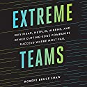 Extreme Teams: Why Pixar, Netflix, AirBnB, and Other Cutting-Edge Companies Succeed Where Most Fail Audiobook by Robert Bruce Shaw Narrated by James Foster