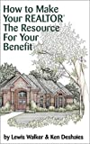 How to Make Your Realtor the Resource for Your Benefit, Lewis Walker and Ken Deshaies, 1891689002