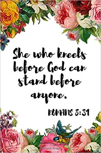 She who kneels before God can stand before anyone. Romans 8 ...