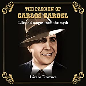 The Passion of Carlos Gardel: Life and Tangos from the Myth (Miradas Sobre el Tango) Hörbuch