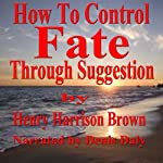 How to Control Fate through Suggestion | Henry Harrison Brown