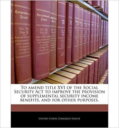 Free download bookworm To Amend Title XVI of the Social Security ACT to Improve the Provision of Supplemental Security Income Benefits, and for Other Purposes. (Paperback) - Common B00FDVORF0 PDF RTF