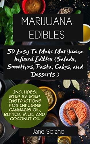 Marijuana Edibles: 50 Easy To Make Marijuana Infused Edibles - Salads, Smoothies, Pastas, Cakes, and Desserts