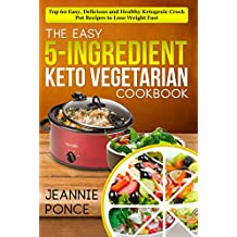 The Easy 5-Ingredient Keto Vegetarian Cookbook: Top 60 Easy, Delicious and Healthy Ketogenic Crock Pot Recipes To Lose Weight Fast