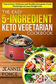 The Easy 5-Ingredient Keto Vegetarian Cookbook: Top 60 Easy, Delicious and Healthy Ketogenic Crock Pot Recipes To Lose Weight Fast (Ketogenic Vegetarian Cookbook)