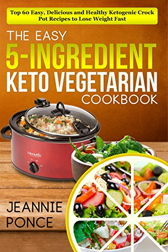 The Easy 5-Ingredient Keto Vegetarian Cookbook: Top 60 Easy, Delicious and Healthy Ketogenic Crock Pot Recipes To Lose Weight Fast (Ketogenic Vegetarian Cookbook) by Jeannice Ponce