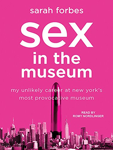 Sex in the Museum: My Unlikely Career at New York's Most Provocative Museum