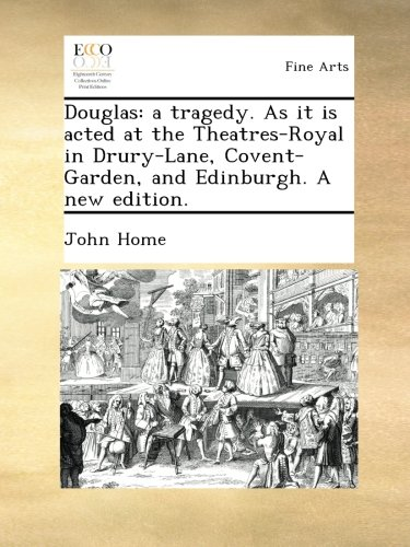 Download Douglas: a tragedy. As it is acted at the Theatres-Royal in Drury-Lane, Covent-Garden, and Edinburgh. A new edition. ebook