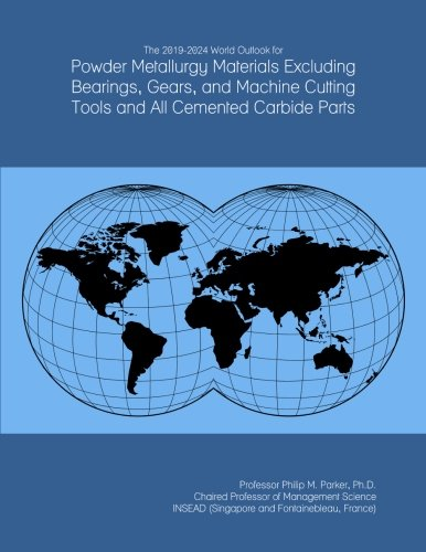 The 2019-2024 World Outlook for Powder Metallurgy Materials Excluding Bearings, Gears, and Machine Cutting Tools and All Cemented Carbide Parts